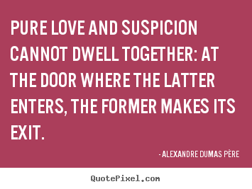 Quotes about love - Pure love and suspicion cannot dwell together:..