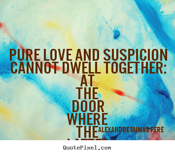 Diy picture quotes about love - Pure love and suspicion cannot dwell together: at the door where..