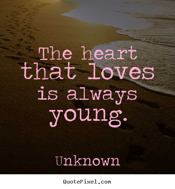 The heart that loves is always young. Unknown greatest love quotes