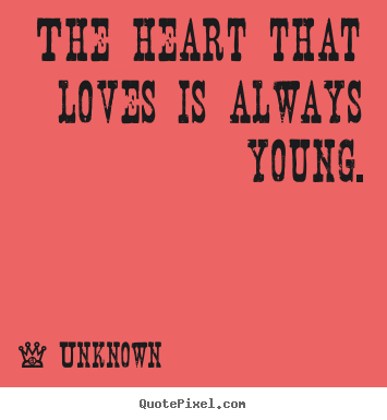 The heart that loves is always young. Unknown  love quotes