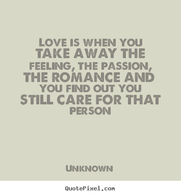 Unknown picture quotes - Love is when you take away the feeling, the passion,.. - Love quotes