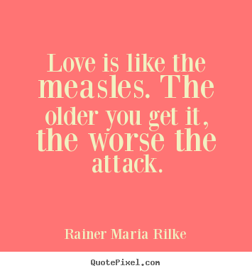 Rainer Maria Rilke poster quotes - Love is like the measles. the older you get it, the worse the attack. - Love quote