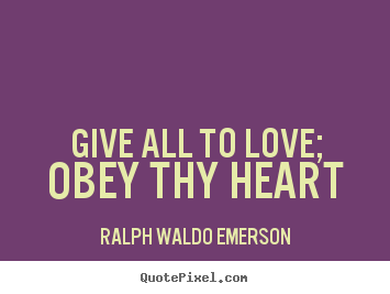Quotes about love - Give all to love; obey thy heart