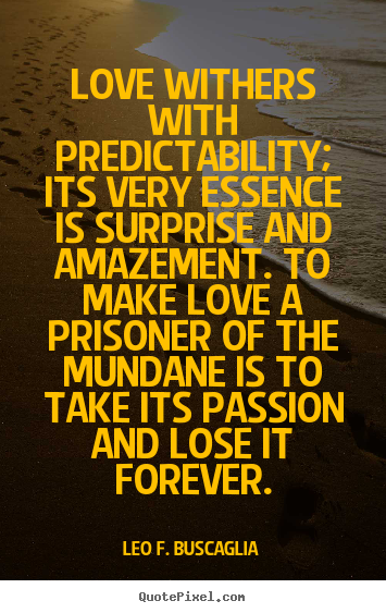 Love quotes - Love withers with predictability; its very essence is surprise and..
