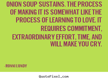 Ronni Lundy picture quotes - Onion soup sustains. the process of making it is somewhat like the process.. - Love sayings