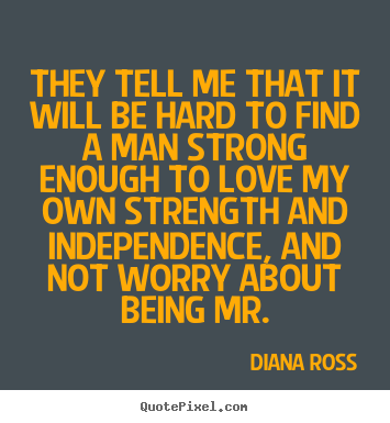 They tell me that it will be hard to find a man strong enough.. Diana Ross best love sayings