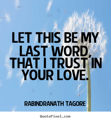 Let this be my last word, that i trust in your.. Rabindranath Tagore  love sayings
