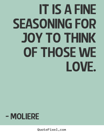 Moliere picture quotes - It is a fine seasoning for joy to think of those we love. - Love quotes