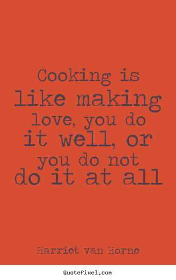 Cooking is like making love, you do it well, or you.. Harriet Van Horne top love quotes