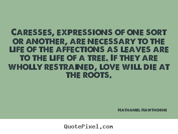 Caresses, expressions of one sort or another, are necessary to the.. Nathaniel Hawthorne  love quote