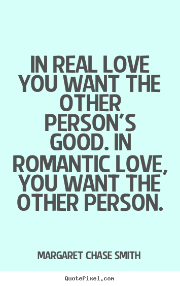 In real love you want the other person's good. in romantic.. Margaret Chase Smith popular love sayings