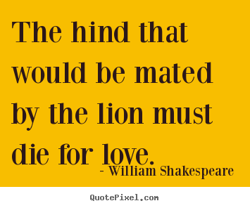 Sayings about love - The hind that would be mated by the lion must die for love.