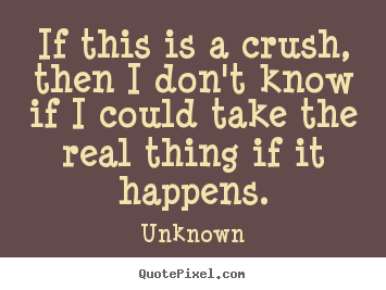 Love quotes - If this is a crush, then i don't know if i could take the real thing..