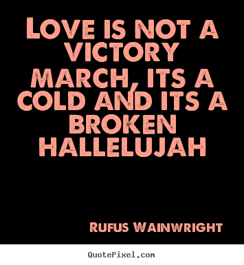 Love is not a victory march, its a cold and its a broken hallelujah Rufus Wainwright greatest love quote