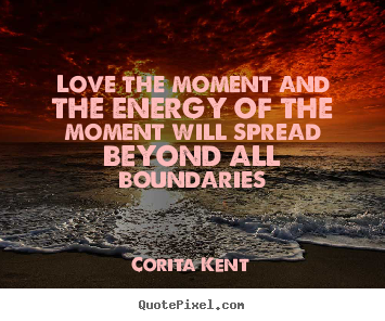 Love quotes - Love the moment and the energy of the moment will..