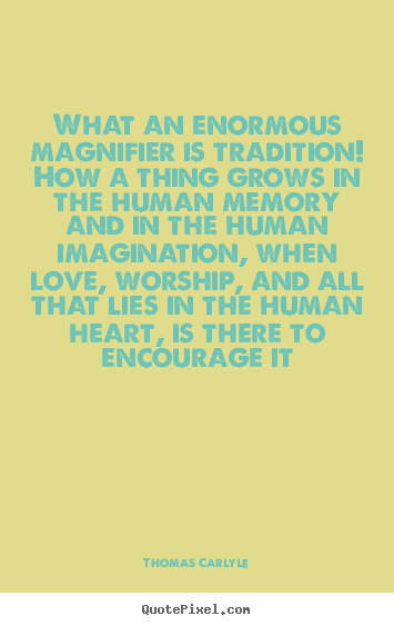 Love quote - What an enormous magnifier is tradition! how..