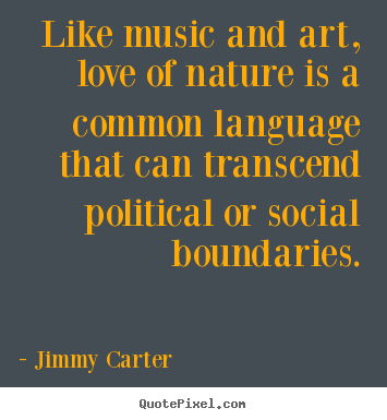 Create custom picture quote about love - Like music and art, love of nature is a common language that can transcend..