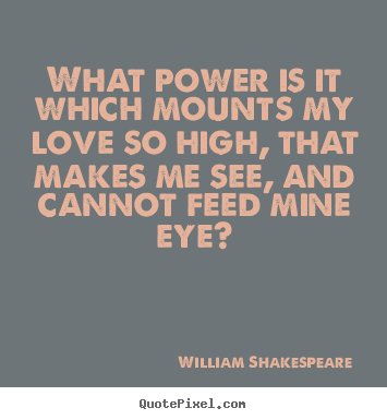 William Shakespeare  image quotes - What power is it which mounts my love so high,.. - Love quotes