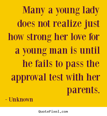 Love quote - Many a young lady does not realize just how strong her love for a young..