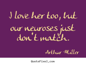 Design picture quotes about love - I love her too, but our neuroses just don't match.
