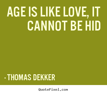 Quote about love - Age is like love, it cannot be hid