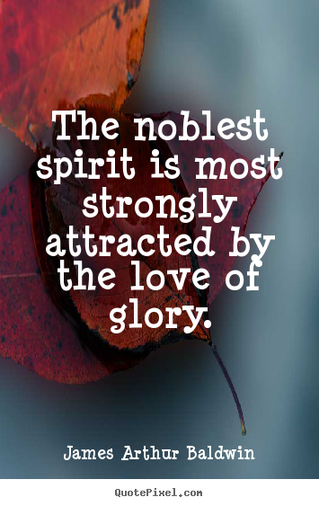 James Arthur Baldwin image quote - The noblest spirit is most strongly attracted by the love of glory. - Love quotes