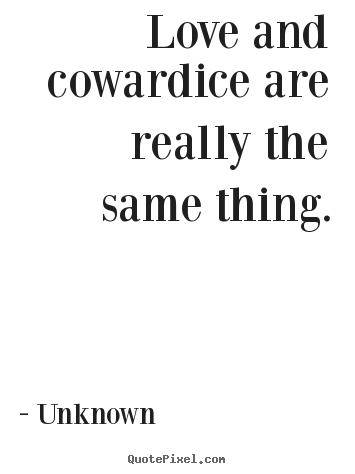 Customize picture quotes about love - Love and cowardice are really the same thing.