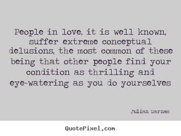 People in love, it is well known, suffer extreme.. Julian Barnes popular love quotes