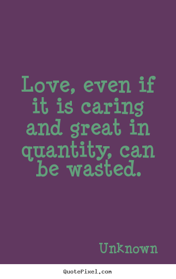 Love, even if it is caring and great in quantity, can be wasted. Unknown top love quote