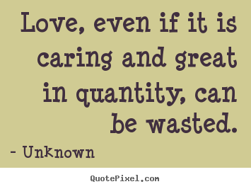 How to make image quote about love - Love, even if it is caring and great in quantity, can be wasted.