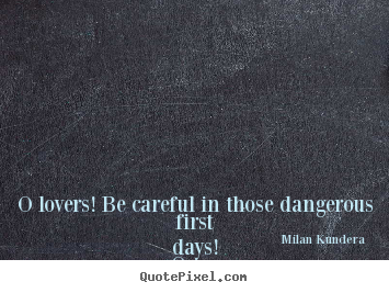 Milan Kundera picture quotes - O lovers! be careful in those dangerous first days! once youve.. - Love quotes