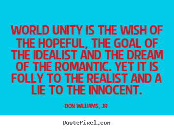 Love quotes - World unity is the wish of the hopeful,..