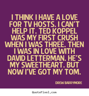 Drew Barrymore picture quotes - I think i have a love for tv hosts. i can't help it. ted koppel.. - Love quotes