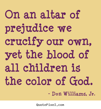Create picture quotes about love - On an altar of prejudice we crucify our own, yet the blood..