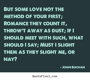 Love quote - But some love not the method of your first; romance they..