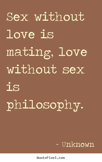 Quote about love - Sex without love is mating, love without sex is philosophy.