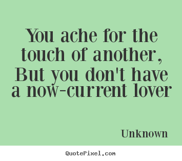 Unknown picture quotes - You ache for the touch of another, but you don't.. - Love quote