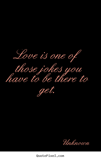 Love is one of those jokes you have to be there to get. Unknown good love quote