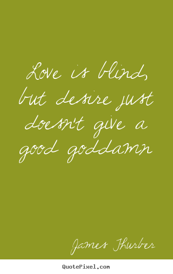 Quotes about love - Love is blind, but desire just doesn't give a..