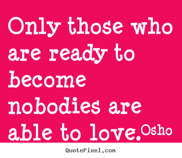 Quotes about love - Only those who are ready to become nobodies are..