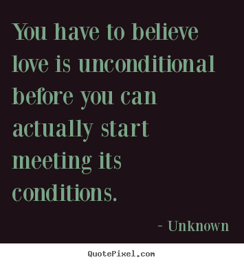 Diy picture quotes about love - You have to believe love is unconditional before you can actually start..