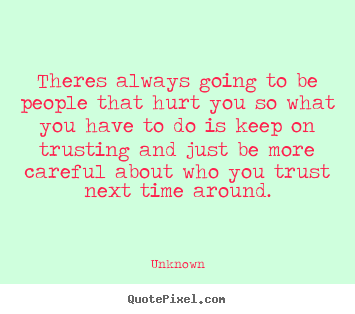 Love quotes - Theres always going to be people that hurt you so..