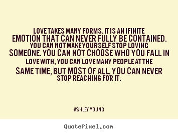 Love takes many forms. it is an ifinite emotion that can never fully.. Ashley Young greatest love quotes