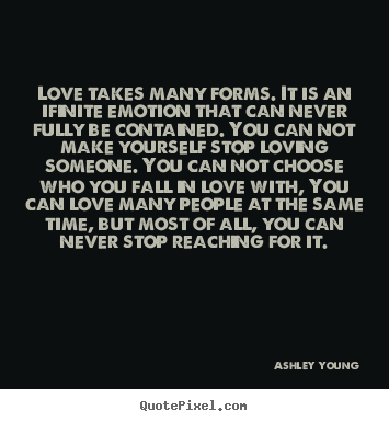 Customize picture quotes about love - Love takes many forms. it is an ifinite emotion that can..