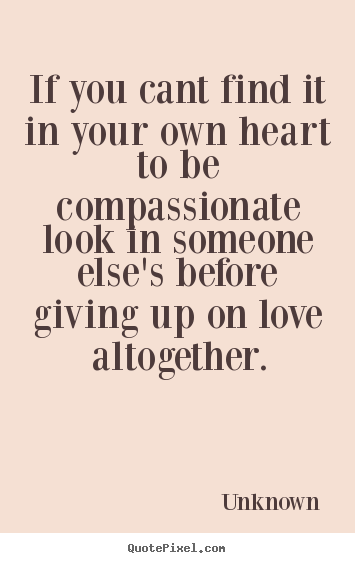 Quote about love - If you cant find it in your own heart to be compassionate..