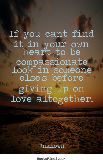 If you cant find it in your own heart to be compassionate look in.. Unknown good love quote