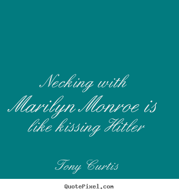 Love sayings - Necking with marilyn monroe is like kissing hitler