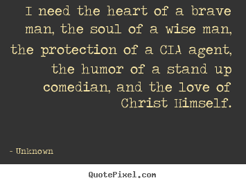 I need the heart of a brave man, the soul of a wise man, the protection.. Unknown good love quotes