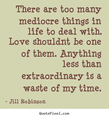 Quotes about love - There are too many mediocre things in life to deal..