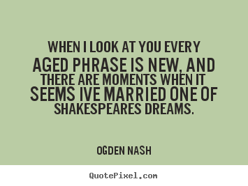 Ogden Nash picture quotes - When i look at you every aged phrase is new, and there.. - Love quotes